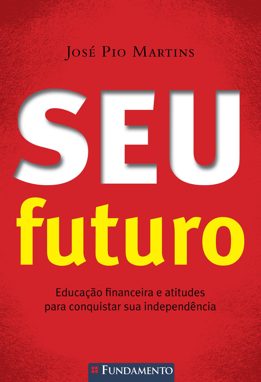 Seu Futuro: Educação financeira e atitudes para conquistar sua independência